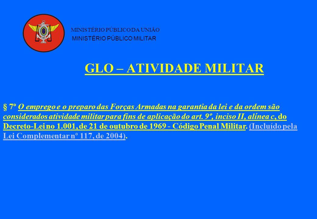 GLO – ATIVIDADE MILITAR MINISTÉRIO PÚBLICO DA UNIÃO MINISTÉRIO PÚBLICO MILITAR § 7º O emprego e o preparo das Forças Armadas na garantia da lei e da o