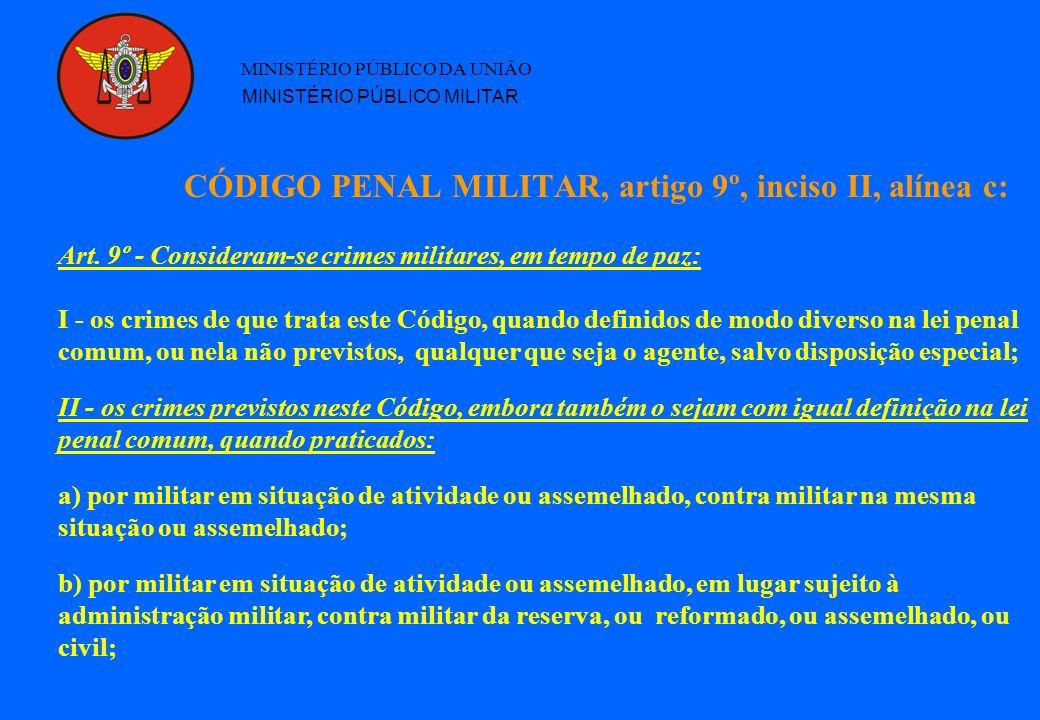 CÓDIGO PENAL MILITAR, artigo 9º, inciso II, alínea c: MINISTÉRIO PÚBLICO DA UNIÃO MINISTÉRIO PÚBLICO MILITAR Art. 9º - Consideram-se crimes militares,