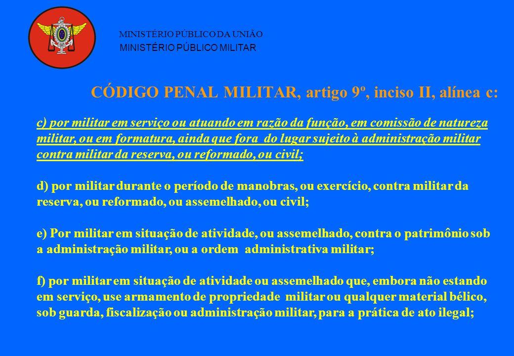 CÓDIGO PENAL MILITAR, artigo 9º, inciso II, alínea c: MINISTÉRIO PÚBLICO DA UNIÃO MINISTÉRIO PÚBLICO MILITAR c) por militar em serviço ou atuando em razão da função, em comissão de natureza militar, ou em formatura, ainda que fora do lugar sujeito à administração militar contra militar da reserva, ou reformado, ou civil; d) por militar durante o período de manobras, ou exercício, contra militar da reserva, ou reformado, ou assemelhado, ou civil; e) Por militar em situação de atividade, ou assemelhado, contra o patrimônio sob a administração militar, ou a ordem administrativa militar; f) por militar em situação de atividade ou assemelhado que, embora não estando em serviço, use armamento de propriedade militar ou qualquer material bélico, sob guarda, fiscalização ou administração militar, para a prática de ato ilegal;