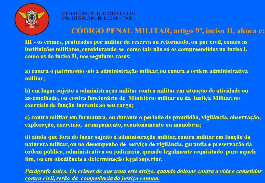 CÓDIGO PENAL MILITAR, artigo 9º, inciso II, alínea c: MINISTÉRIO PÚBLICO DA UNIÃO MINISTÉRIO PÚBLICO MILITAR III - os crimes, praticados por militar d