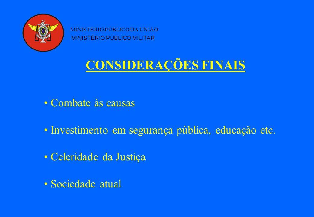 CONSIDERAÇÕES FINAIS MINISTÉRIO PÚBLICO DA UNIÃO MINISTÉRIO PÚBLICO MILITAR Combate às causas Investimento em segurança pública, educação etc. Celerid