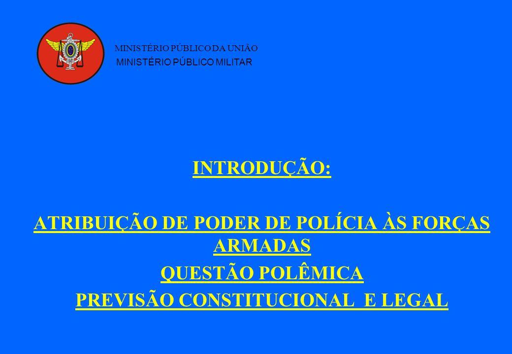 INTRODUÇÃO: ATRIBUIÇÃO DE PODER DE POLÍCIA ÀS FORÇAS ARMADAS QUESTÃO POLÊMICA PREVISÃO CONSTITUCIONAL E LEGAL MINISTÉRIO PÚBLICO DA UNIÃO MINISTÉRIO PÚBLICO MILITAR