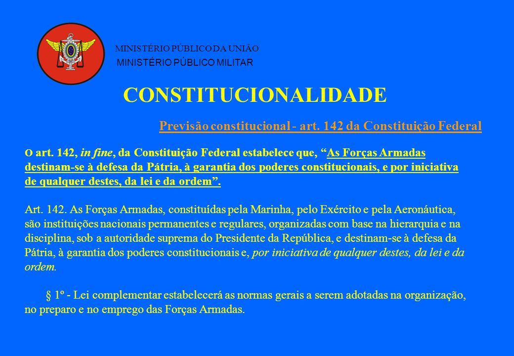 CONSTITUCIONALIDADE MINISTÉRIO PÚBLICO DA UNIÃO MINISTÉRIO PÚBLICO MILITAR O art. 142, in fine, da Constituição Federal estabelece que, As Forças Arma
