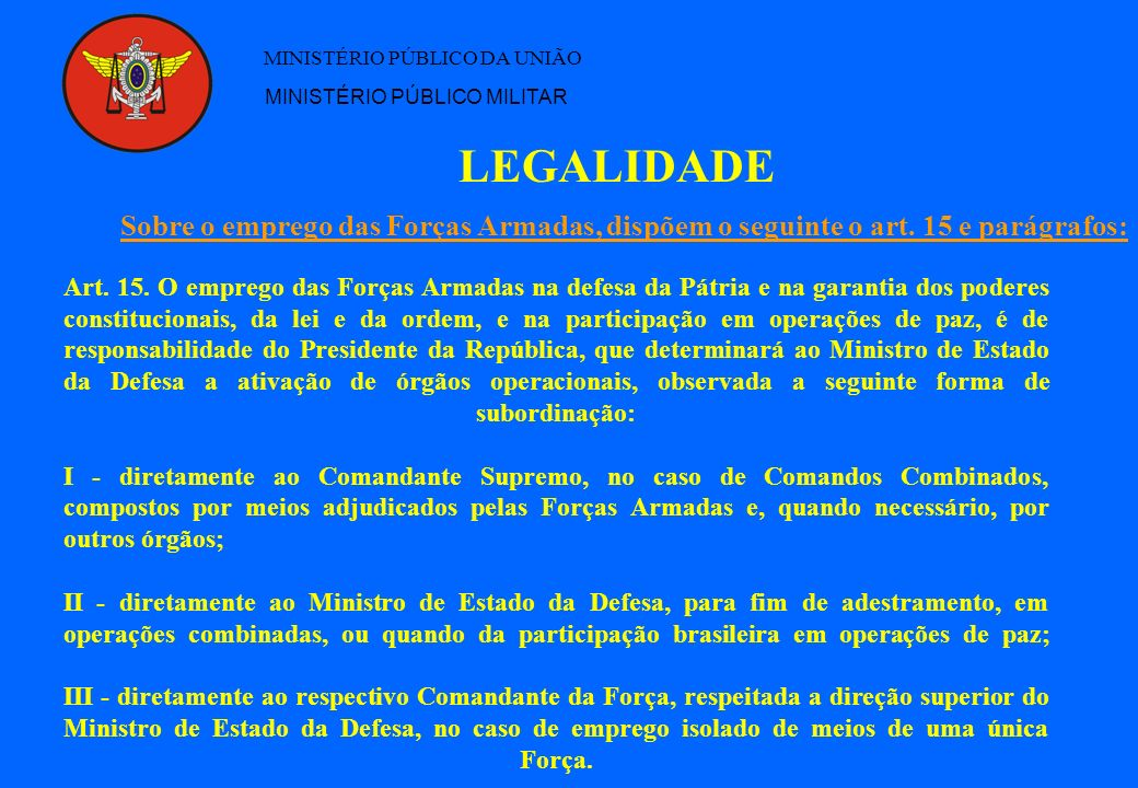 LEGALIDADE MINISTÉRIO PÚBLICO DA UNIÃO MINISTÉRIO PÚBLICO MILITAR Art. 15. O emprego das Forças Armadas na defesa da Pátria e na garantia dos poderes