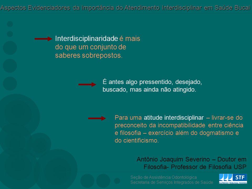 Seção de Assistência Odontológica Secretaria de Serviços Integrados de Saúde Aspectos Evidenciadores da Importância do Atendimento Interdisciplinar em Saúde Bucal Interdisciplinaridade é mais do que um conjunto de saberes sobrepostos.