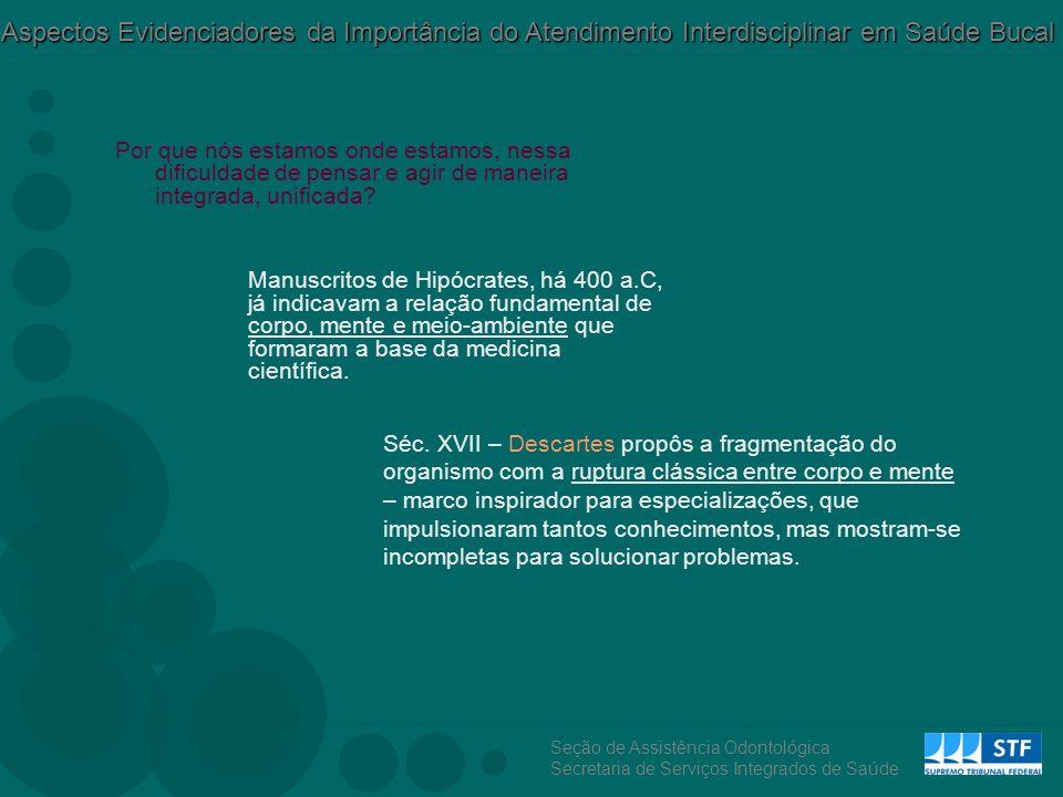 Seção de Assistência Odontológica Secretaria de Serviços Integrados de Saúde Aspectos Evidenciadores da Importância do Atendimento Interdisciplinar em Saúde Bucal Por que nós estamos onde estamos, nessa dificuldade de pensar e agir de maneira integrada, unificada.