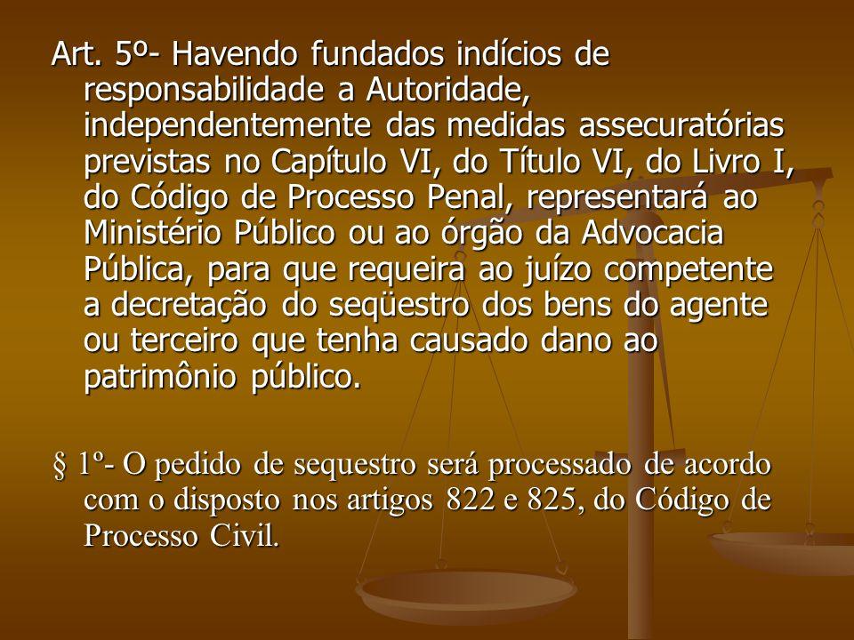 Art. 5º- Havendo fundados indícios de responsabilidade a Autoridade, independentemente das medidas assecuratórias previstas no Capítulo VI, do Título