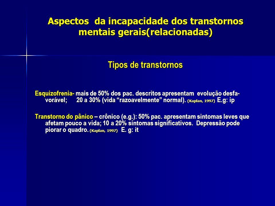 Aspectos da incapacidade dos transtornos mentais gerais(relacionadas) Tipos de transtornos Esquizofrenia- mais de 50% dos pac. descritos apresentam ev
