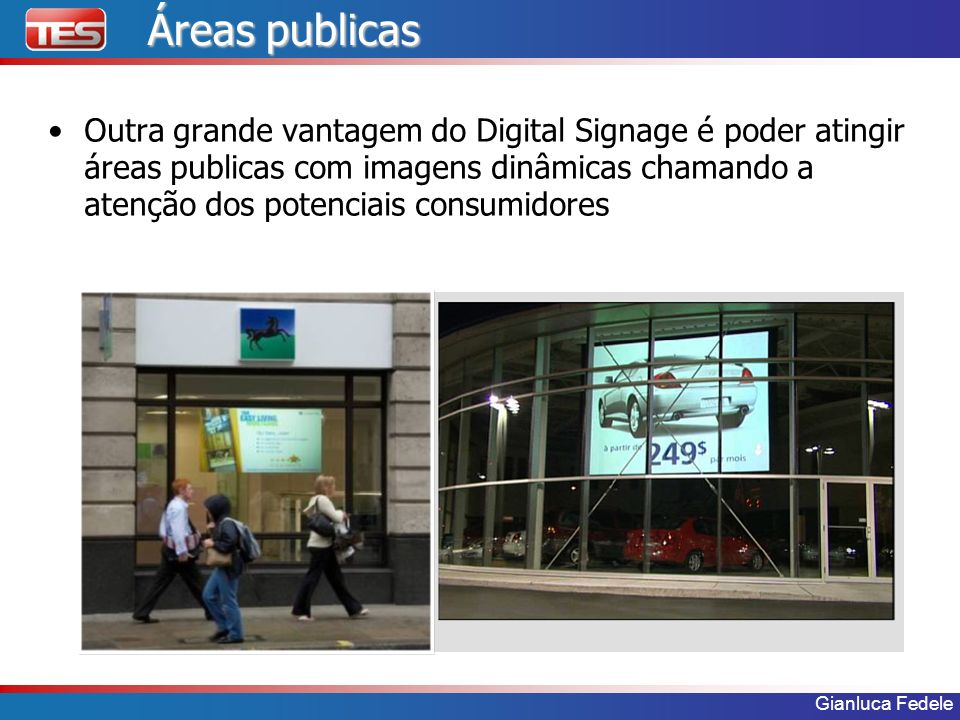 Gianluca Fedele Áreas publicas Outra grande vantagem do Digital Signage é poder atingir áreas publicas com imagens dinâmicas chamando a atenção dos po
