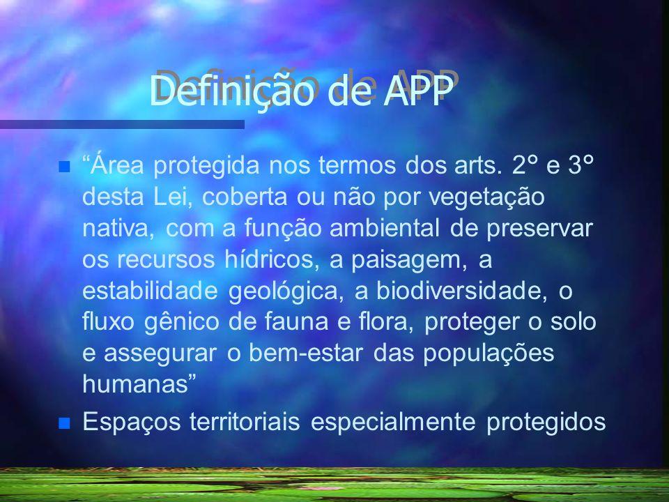 Definição de APP Área protegida nos termos dos arts. 2 ° e 3 ° desta Lei, coberta ou não por vegetação nativa, com a função ambiental de preservar os