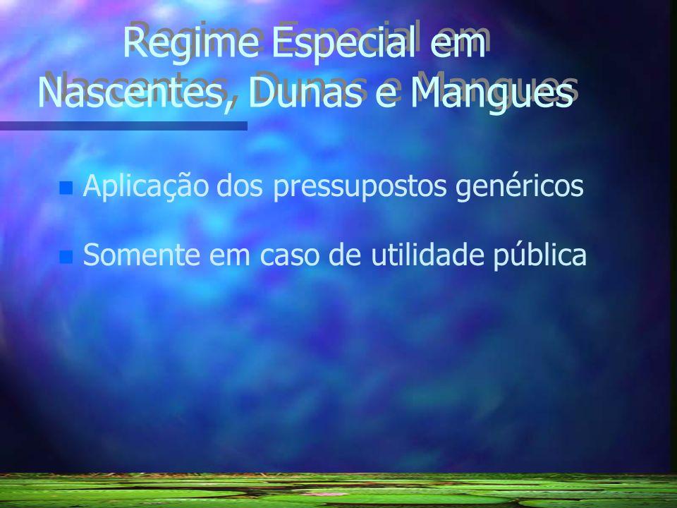 Regime Especial em Nascentes, Dunas e Mangues n n Aplicação dos pressupostos genéricos n n Somente em caso de utilidade pública
