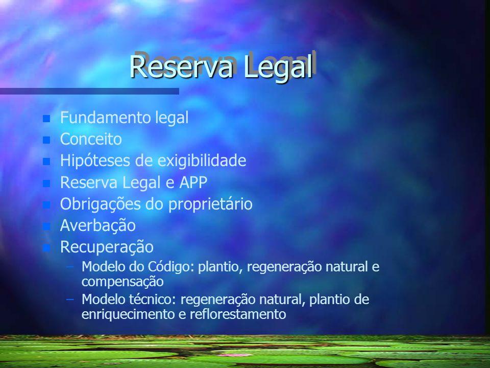 Reserva Legal n n Fundamento legal Conceito n n Hipóteses de exigibilidade n n Reserva Legal e APP n n Obrigações do proprietário n n Averbação n n Re