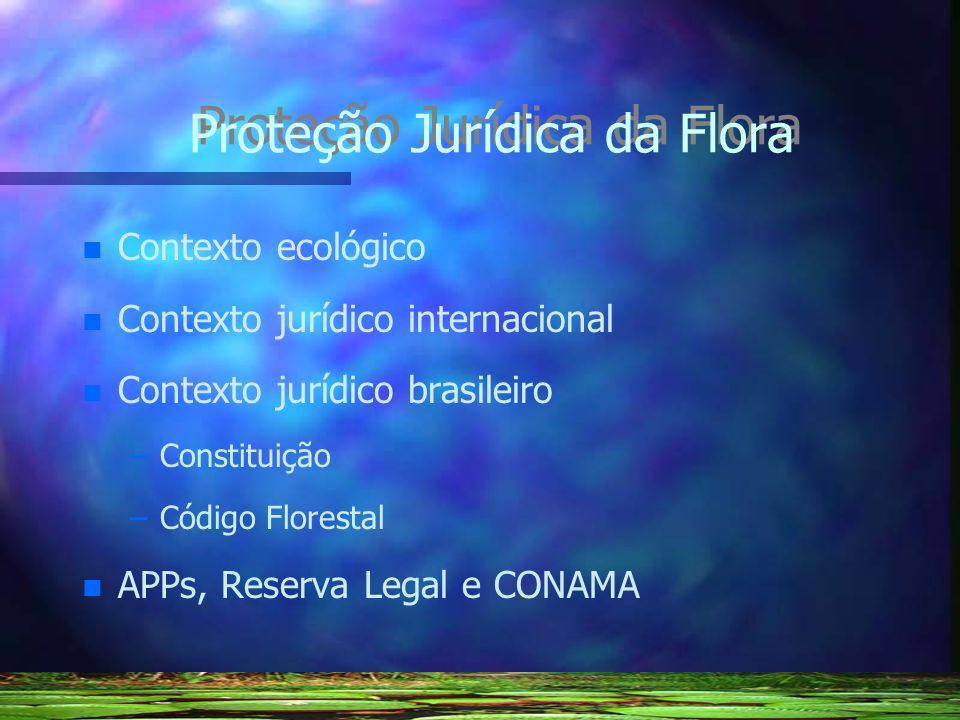 Proteção Jurídica da Flora n n Contexto ecológico n n Contexto jurídico internacional n n Contexto jurídico brasileiro – –Constituição – –Código Flore