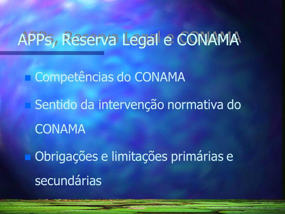 APPs, Reserva Legal e CONAMA n n Competências do CONAMA n n Sentido da intervenção normativa do CONAMA n n Obrigações e limitações primárias e secundá