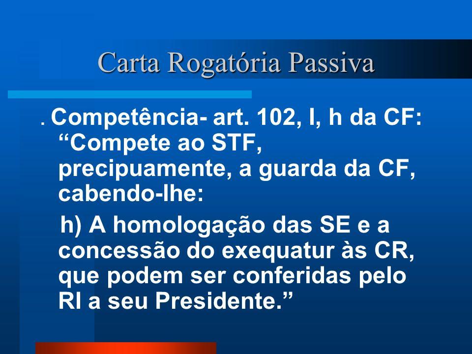 Carta Rogatória Passiva. Competência- art. 102, I, h da CF: Compete ao STF, precipuamente, a guarda da CF, cabendo-lhe: h) A homologação das SE e a co