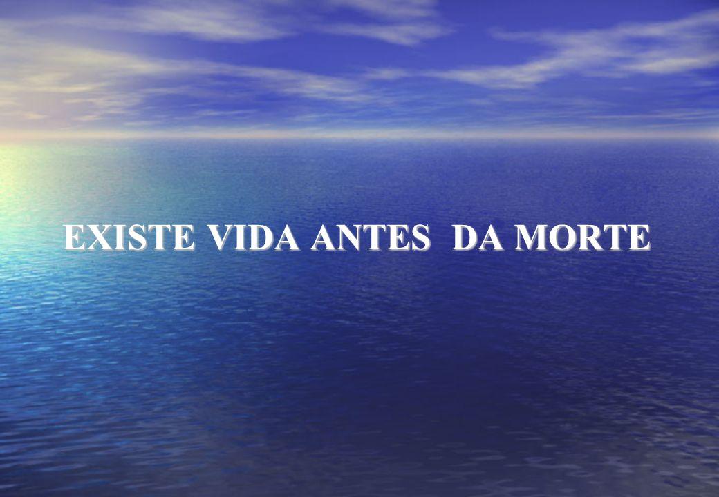 EXISTE VIDA ANTES DA MORTE