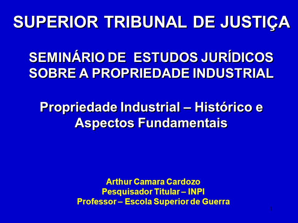 1 SUPERIOR TRIBUNAL DE JUSTIÇA SEMINÁRIO DE ESTUDOS JURÍDICOS SOBRE A PROPRIEDADE INDUSTRIAL Propriedade Industrial – Histórico e Aspectos Fundamentai