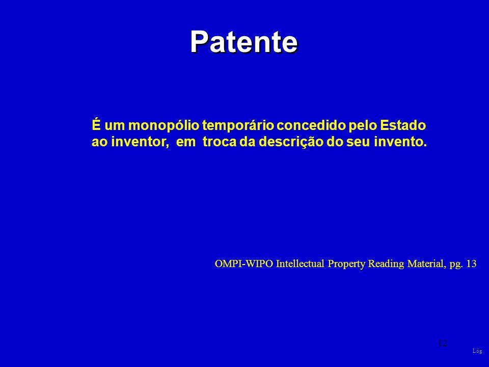 12 Patente É um monopólio temporário concedido pelo Estado ao inventor, em troca da descrição do seu invento. OMPI-WIPO Intellectual Property Reading