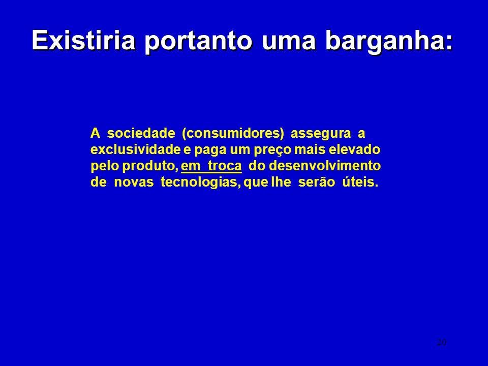 20 Existiria portanto uma barganha: A sociedade (consumidores) assegura a exclusividade e paga um preço mais elevado pelo produto, em troca do desenvo
