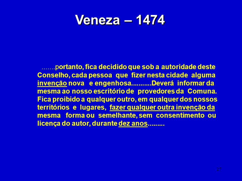 27 Veneza – 1474.......portanto, fica decidido que sob a autoridade deste Conselho, cada pessoa que fizer nesta cidade alguma invenção nova e engenhos