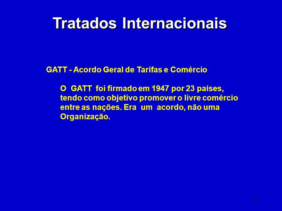44 Tratados Internacionais GATT - Acordo Geral de Tarifas e Comércio O GATT foi firmado em 1947 por 23 países, tendo como objetivo promover o livre co