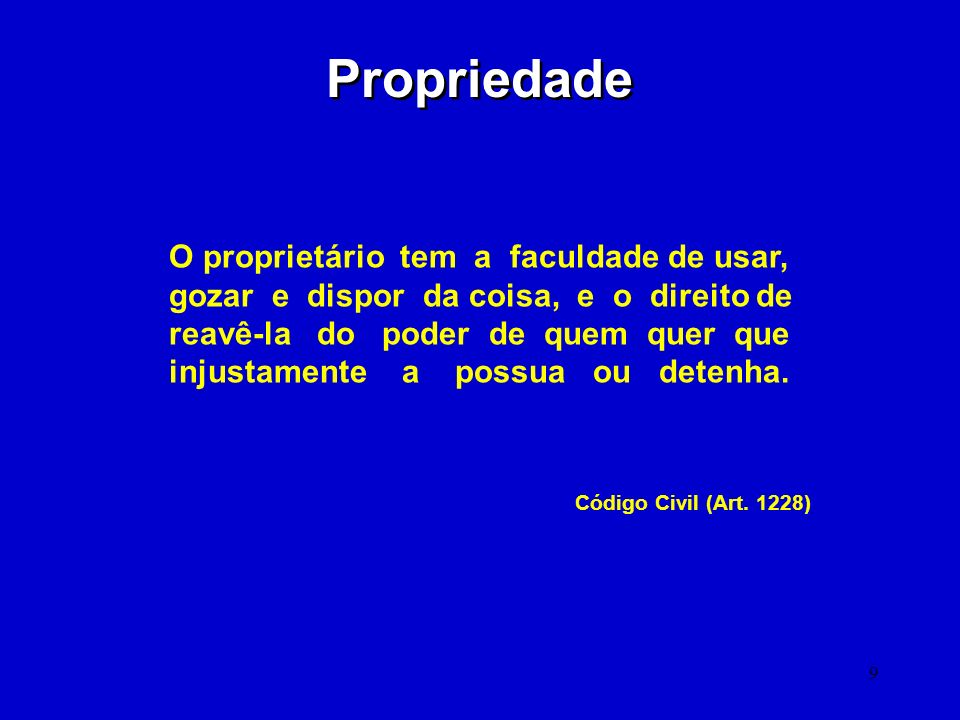 9 Propriedade O proprietário tem a faculdade de usar, gozar e dispor da coisa, e o direito de reavê-la do poder de quem quer que injustamente a possua