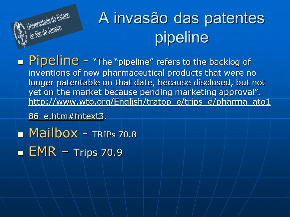 A invasão das patentes pipeline Pipeline - The pipeline refers to the backlog of inventions of new pharmaceutical products that were no longer patentable on that date, because disclosed, but not yet on the market because pending marketing approval.