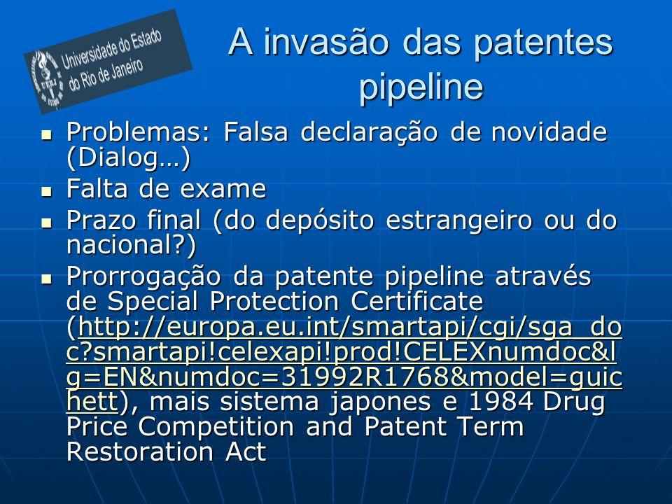A invasão das patentes pipeline Problemas: Falsa declaração de novidade (Dialog…) Problemas: Falsa declaração de novidade (Dialog…) Falta de exame Falta de exame Prazo final (do depósito estrangeiro ou do nacional ) Prazo final (do depósito estrangeiro ou do nacional ) Prorrogação da patente pipeline através de Special Protection Certificate (http://europa.eu.int/smartapi/cgi/sga_do c smartapi!celexapi!prod!CELEXnumdoc&l g=EN&numdoc=31992R1768&model=guic hett), mais sistema japones e 1984 Drug Price Competition and Patent Term Restoration Act Prorrogação da patente pipeline através de Special Protection Certificate (http://europa.eu.int/smartapi/cgi/sga_do c smartapi!celexapi!prod!CELEXnumdoc&l g=EN&numdoc=31992R1768&model=guic hett), mais sistema japones e 1984 Drug Price Competition and Patent Term Restoration Acthttp://europa.eu.int/smartapi/cgi/sga_do c smartapi!celexapi!prod!CELEXnumdoc&l g=EN&numdoc=31992R1768&model=guic hetthttp://europa.eu.int/smartapi/cgi/sga_do c smartapi!celexapi!prod!CELEXnumdoc&l g=EN&numdoc=31992R1768&model=guic hett