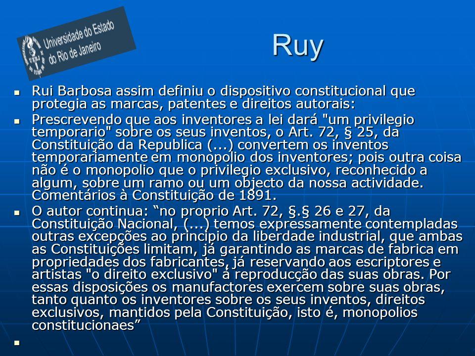 Ruy Rui Barbosa assim definiu o dispositivo constitucional que protegia as marcas, patentes e direitos autorais: Rui Barbosa assim definiu o dispositivo constitucional que protegia as marcas, patentes e direitos autorais: Prescrevendo que aos inventores a lei dará um privilegio temporario sobre os seus inventos, o Art.