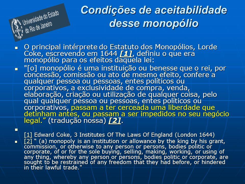 Condições de aceitabilidade desse monopólio O principal intérprete do Estatuto dos Monopólios, Lorde Coke, escrevendo em 1644 [1], definiu o que era monopólio para os efeitos daquela lei: O principal intérprete do Estatuto dos Monopólios, Lorde Coke, escrevendo em 1644 [1], definiu o que era monopólio para os efeitos daquela lei:[1] [o] monopólio é uma instituição ou benesse que o rei, por concessão, comissão ou ato de mesmo efeito, confere a qualquer pessoa ou pessoas, entes políticos ou corporativos, a exclusividade de compra, venda, elaboração, criação ou utilização de qualquer coisa, pelo qual qualquer pessoa ou pessoas, entes políticos ou corporativos, passam a ter cerceada uma liberdade que detinham antes, ou passam a ser impedidos no seu negócio legal.