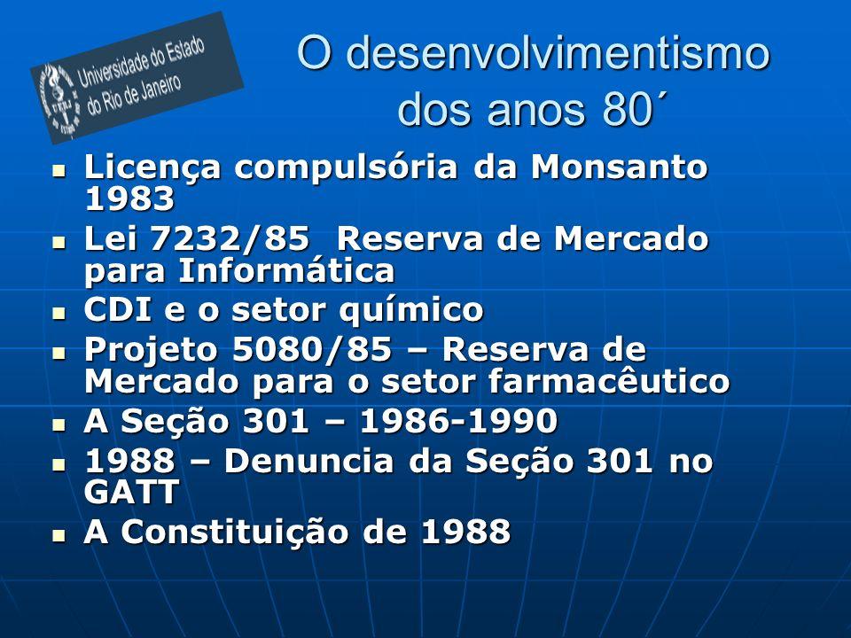 O desenvolvimentismo dos anos 80´ Licença compulsória da Monsanto 1983 Licença compulsória da Monsanto 1983 Lei 7232/85 Reserva de Mercado para Informática Lei 7232/85 Reserva de Mercado para Informática CDI e o setor químico CDI e o setor químico Projeto 5080/85 – Reserva de Mercado para o setor farmacêutico Projeto 5080/85 – Reserva de Mercado para o setor farmacêutico A Seção 301 – 1986-1990 A Seção 301 – 1986-1990 1988 – Denuncia da Seção 301 no GATT 1988 – Denuncia da Seção 301 no GATT A Constituição de 1988 A Constituição de 1988