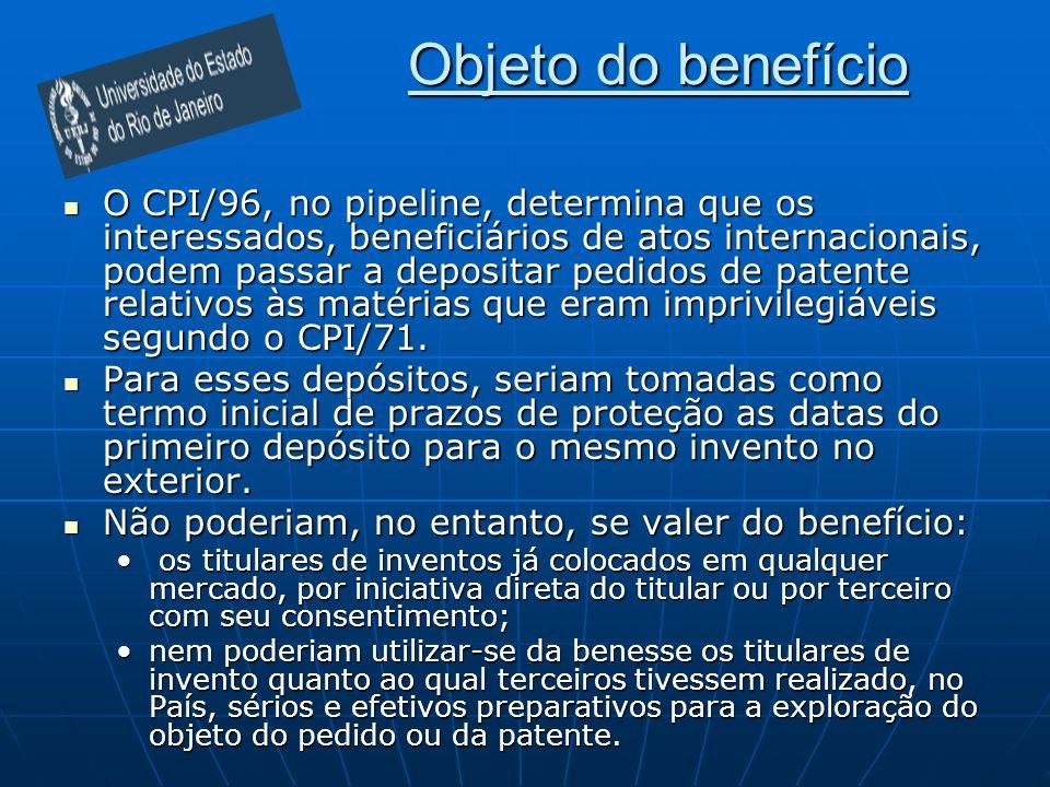 Objeto do benefício O CPI/96, no pipeline, determina que os interessados, beneficiários de atos internacionais, podem passar a depositar pedidos de patente relativos às matérias que eram imprivilegiáveis segundo o CPI/71.
