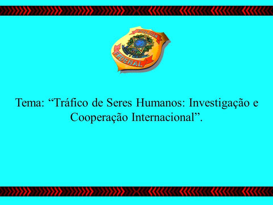 Tema: Tráfico de Seres Humanos: Investigação e Cooperação Internacional.