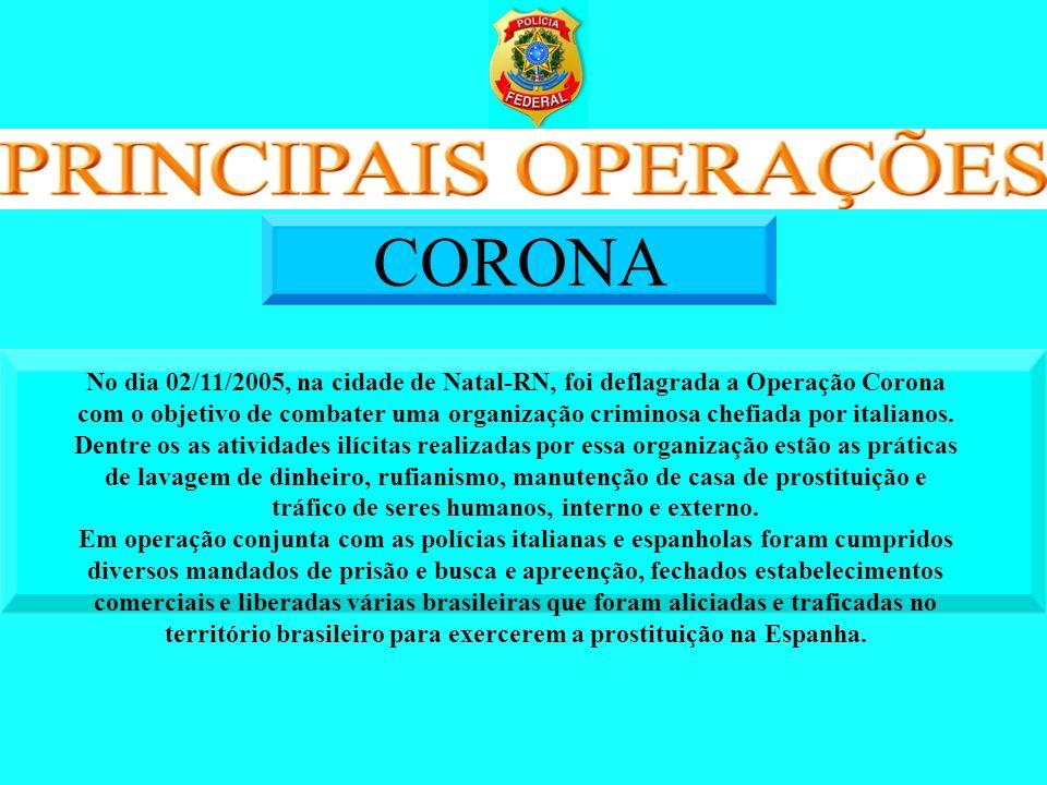 No dia 02/11/2005, na cidade de Natal-RN, foi deflagrada a Operação Corona com o objetivo de combater uma organização criminosa chefiada por italianos