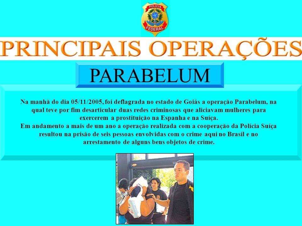 Na manhã do dia 05/11/2005, foi deflagrada no estado de Goiás a operação Parabelum, na qual teve por fim desarticular duas redes criminosas que alicia