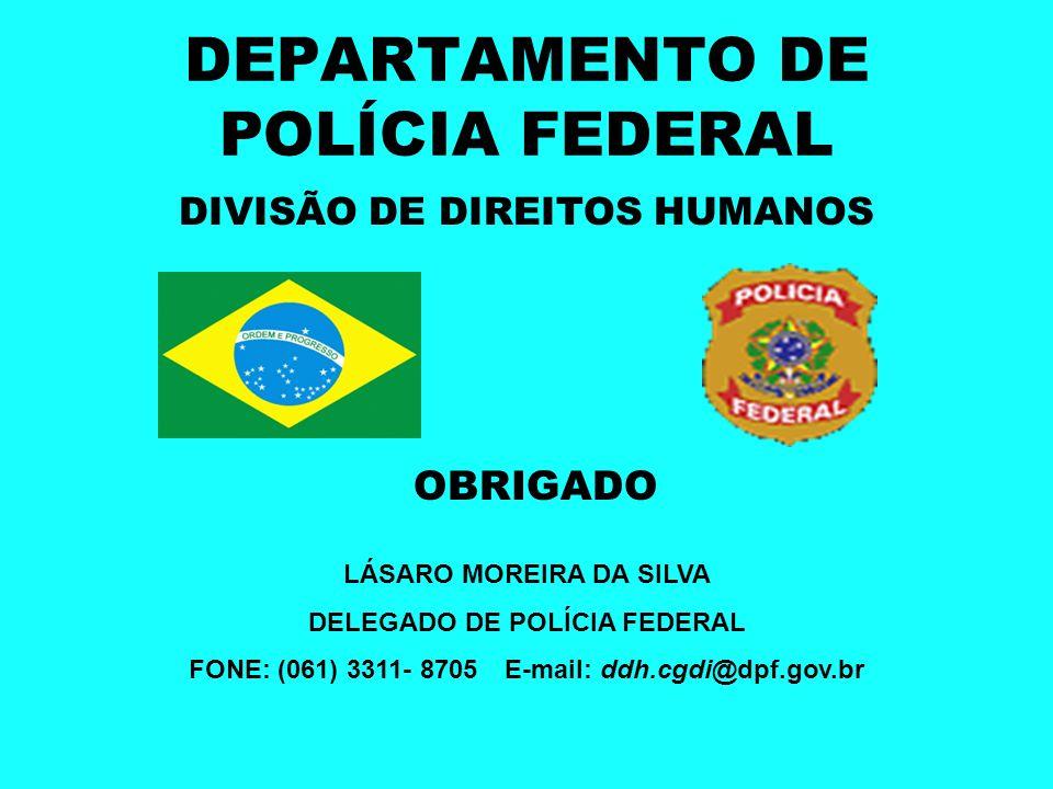 DEPARTAMENTO DE POLÍCIA FEDERAL DIVISÃO DE DIREITOS HUMANOS OBRIGADO LÁSARO MOREIRA DA SILVA DELEGADO DE POLÍCIA FEDERAL FONE: (061) 3311- 8705E-mail: