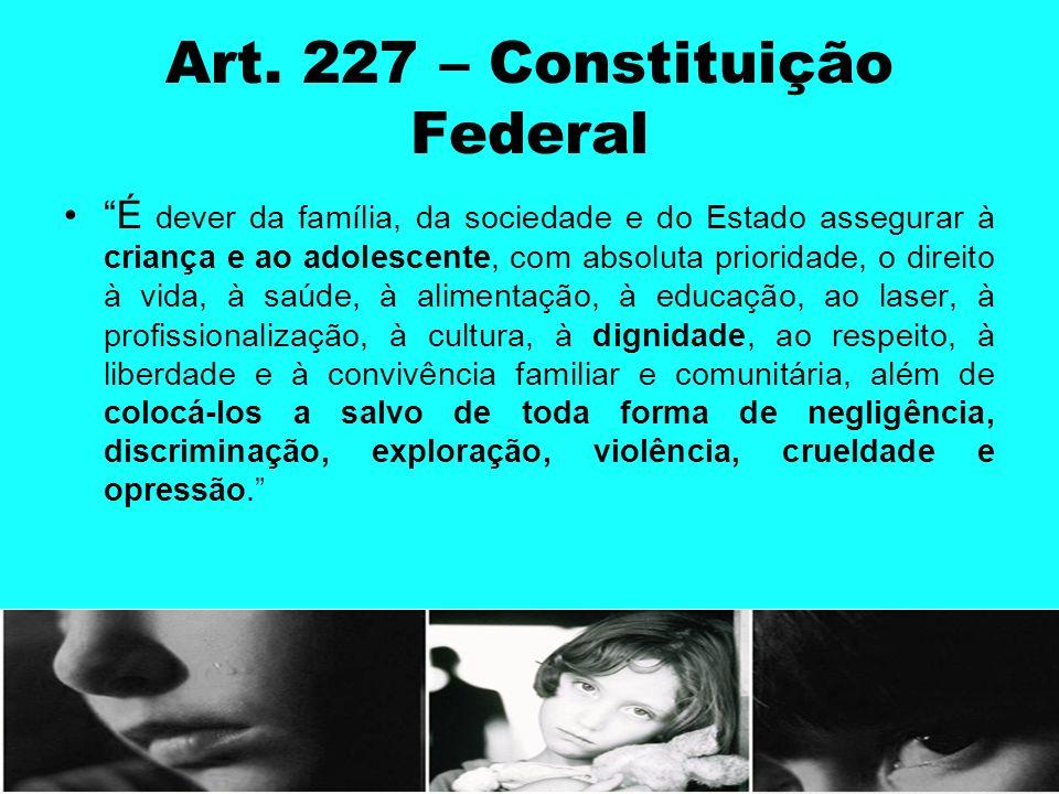 Art. 227 – Constituição Federal É dever da família, da sociedade e do Estado assegurar à criança e ao adolescente, com absoluta prioridade, o direito