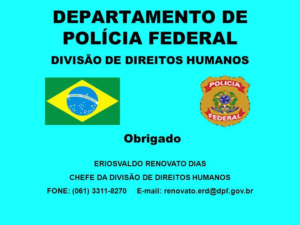 DEPARTAMENTO DE POLÍCIA FEDERAL DIVISÃO DE DIREITOS HUMANOS Obrigado ERIOSVALDO RENOVATO DIAS CHEFE DA DIVISÃO DE DIREITOS HUMANOS FONE: (061) 3311-82