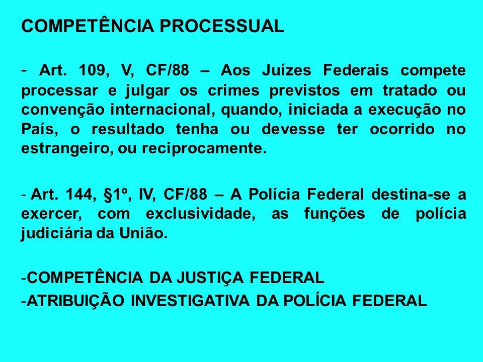 COMPETÊNCIA PROCESSUAL - Art. 109, V, CF/88 – Aos Juízes Federais compete processar e julgar os crimes previstos em tratado ou convenção internacional