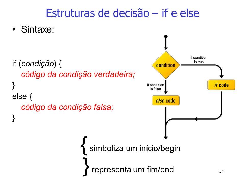 14 Estruturas de decisão – if e else Sintaxe: if (condição) { código da condição verdadeira; } else { código da condição falsa; } { simboliza um iníci