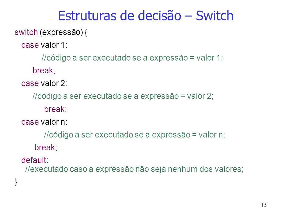 15 Estruturas de decisão – Switch switch (expressão) { case valor 1: //código a ser executado se a expressão = valor 1; break; case valor 2: //código
