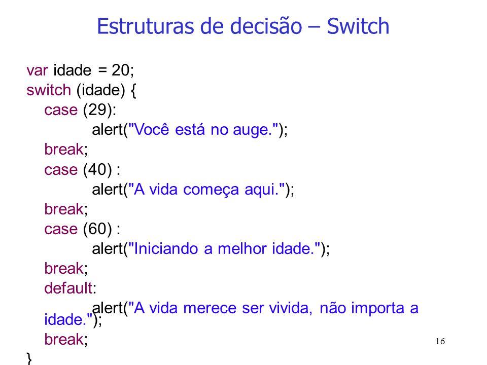 16 Estruturas de decisão – Switch var idade = 20; switch (idade) { case (29): alert(