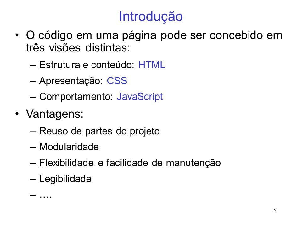 2 Introdução O código em uma página pode ser concebido em três visões distintas: –Estrutura e conteúdo: HTML –Apresentação: CSS –Comportamento: JavaSc
