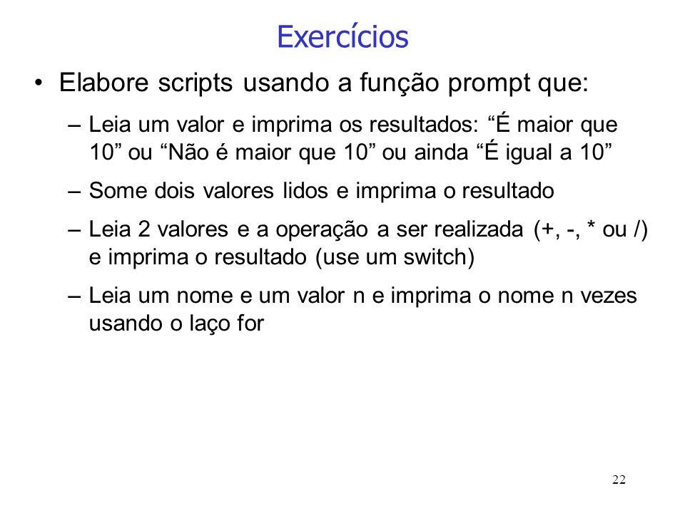 22 Exercícios Elabore scripts usando a função prompt que: –Leia um valor e imprima os resultados: É maior que 10 ou Não é maior que 10 ou ainda É igua