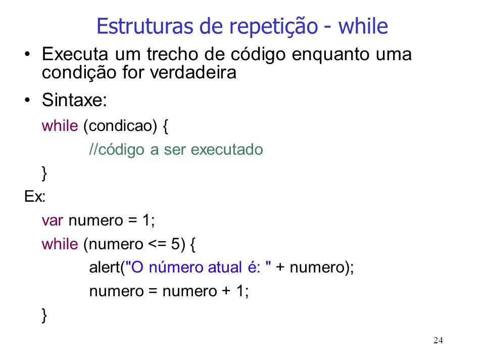 24 Estruturas de repetição - while Executa um trecho de código enquanto uma condição for verdadeira Sintaxe: while (condicao) { //código a ser executa