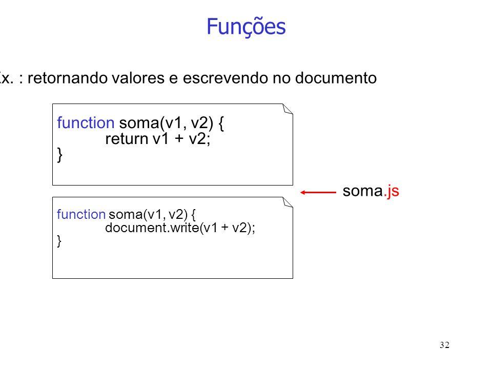 32 Funções function soma(v1, v2) { return v1 + v2; } soma.js Ex. : retornando valores e escrevendo no documento function soma(v1, v2) { document.write