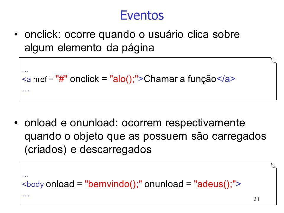 34 Eventos onclick: ocorre quando o usuário clica sobre algum elemento da página onload e onunload: ocorrem respectivamente quando o objeto que as pos