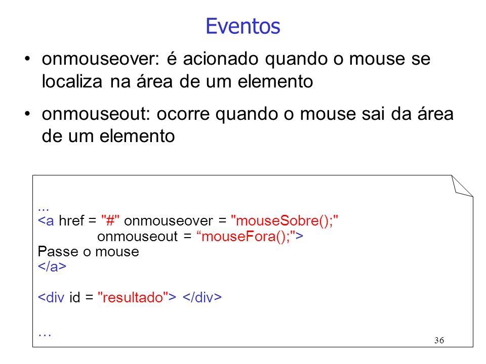 36 Eventos onmouseover: é acionado quando o mouse se localiza na área de um elemento onmouseout: ocorre quando o mouse sai da área de um elemento... P