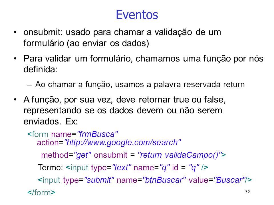 38 Eventos onsubmit: usado para chamar a validação de um formulário (ao enviar os dados) Para validar um formulário, chamamos uma função por nós defin