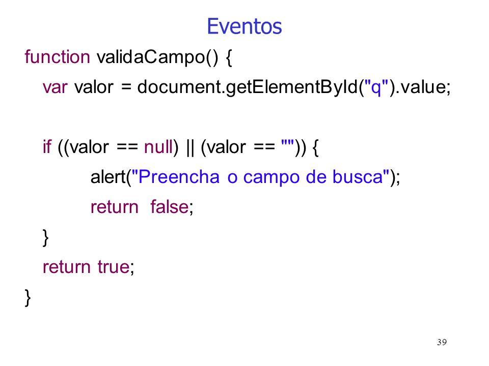 39 Eventos function validaCampo() { var valor = document.getElementById(
